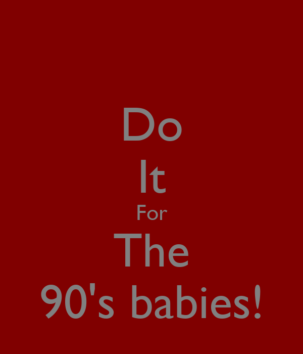 Do It For The 90's babies!