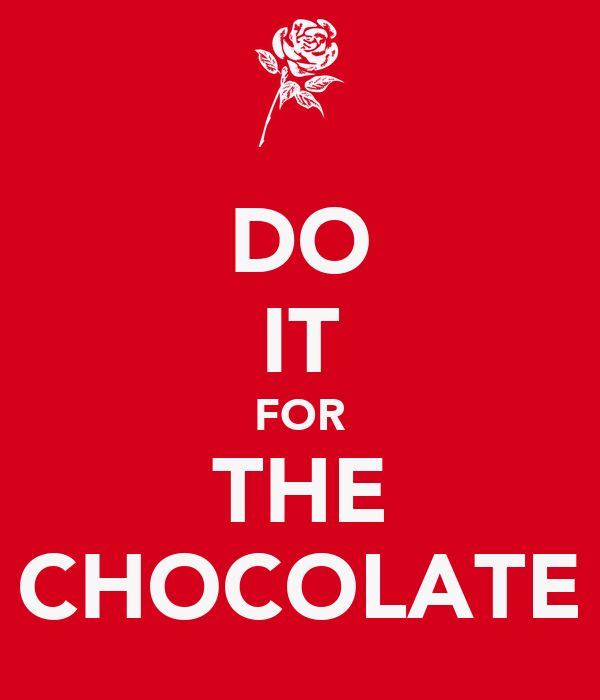 DO IT FOR THE CHOCOLATE