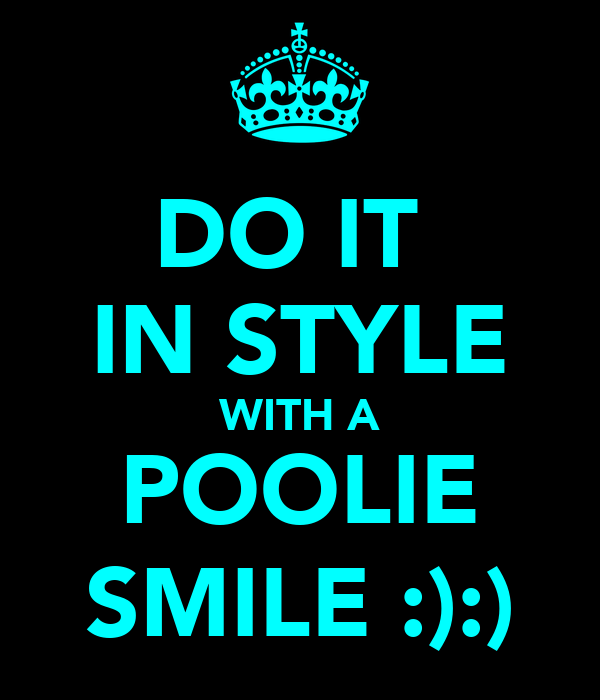 DO IT  IN STYLE WITH A POOLIE SMILE :):)