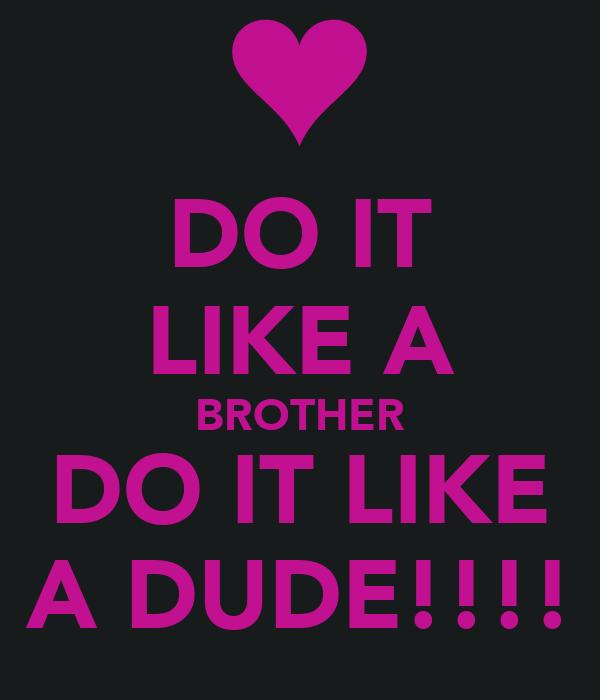 DO IT LIKE A BROTHER DO IT LIKE A DUDE!!!!
