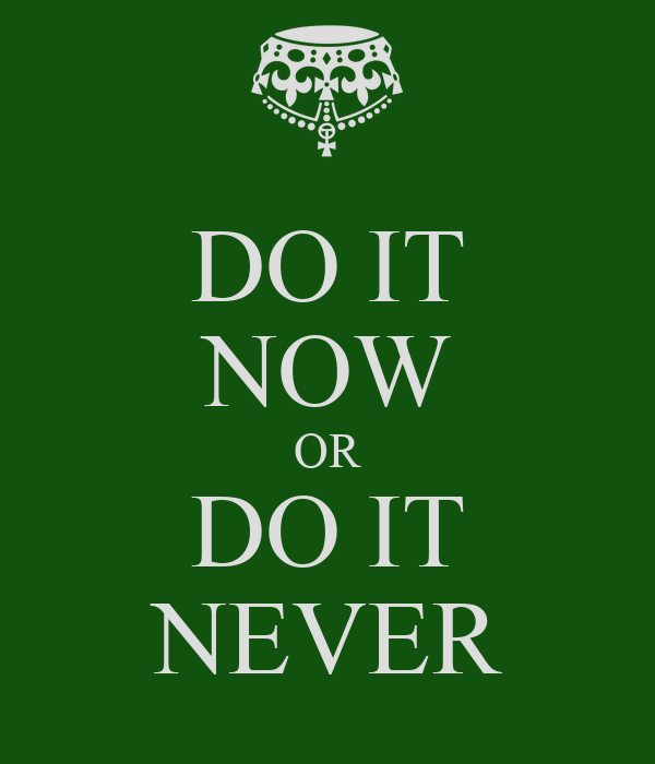 DO IT NOW OR DO IT NEVER
