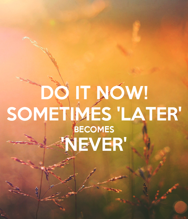 DO IT NOW! SOMETIMES 'LATER' BECOMES 'NEVER'