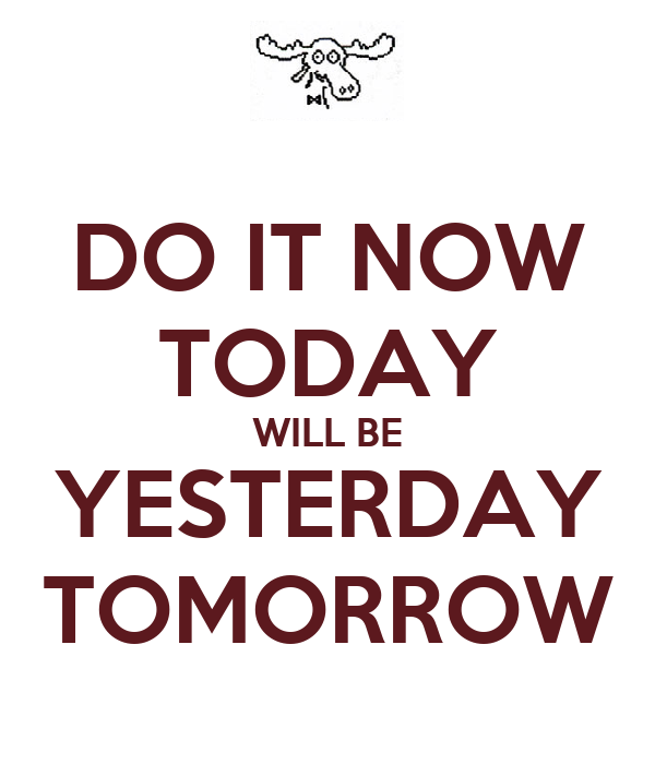 DO IT NOW TODAY WILL BE YESTERDAY TOMORROW