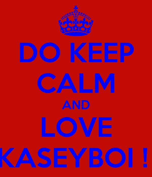 DO KEEP CALM AND LOVE KASEYBOI !
