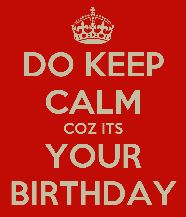 DO KEEP CALM COZ ITS YOUR BIRTHDAY