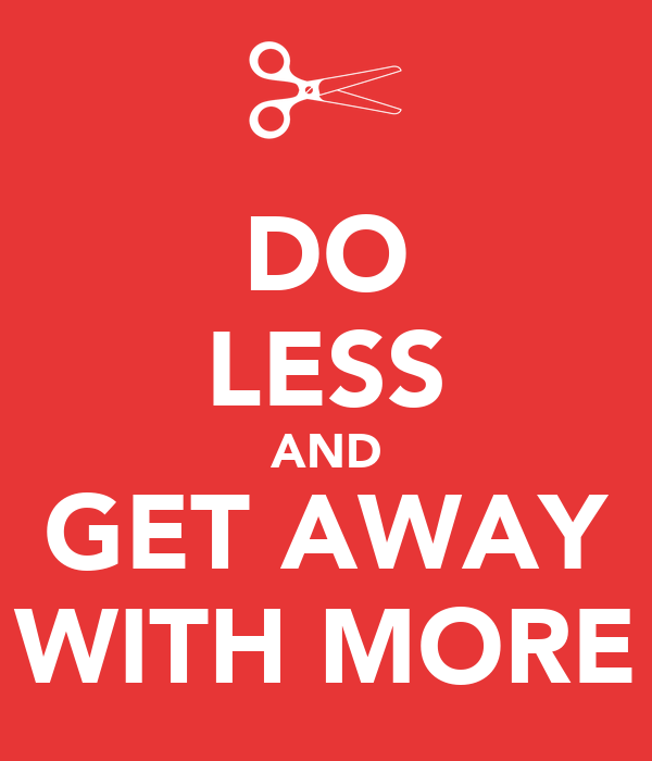 DO LESS AND GET AWAY WITH MORE