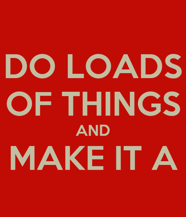 DO LOADS OF THINGS AND MAKE IT A
