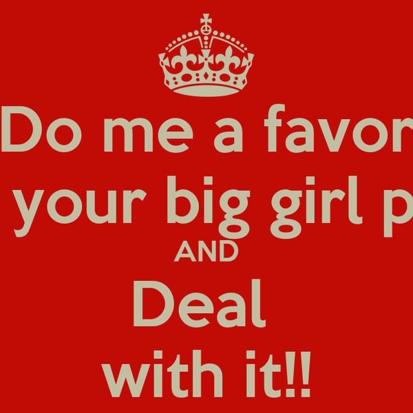 Do me a favor put on your big girl panties! AND Deal  with it!!