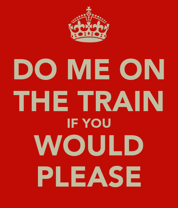 DO ME ON THE TRAIN IF YOU WOULD PLEASE