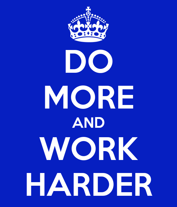 DO MORE AND WORK HARDER