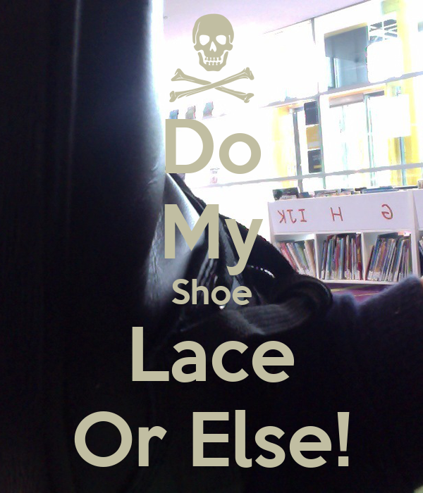 Do My Shoe Lace Or Else!