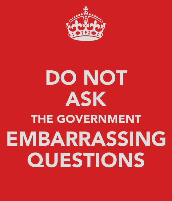 DO NOT ASK THE GOVERNMENT EMBARRASSING QUESTIONS