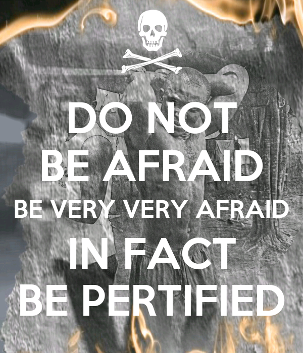 DO NOT BE AFRAID BE VERY VERY AFRAID IN FACT BE PERTIFIED