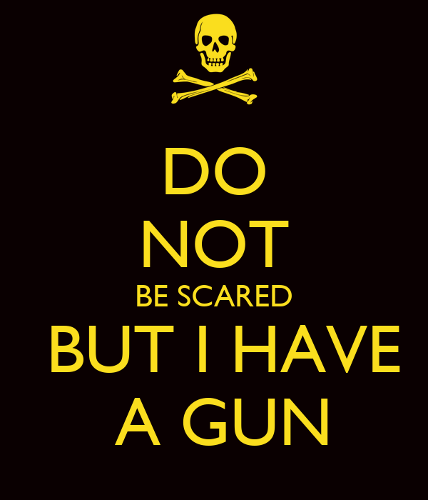 DO NOT BE SCARED  BUT I HAVE  A GUN