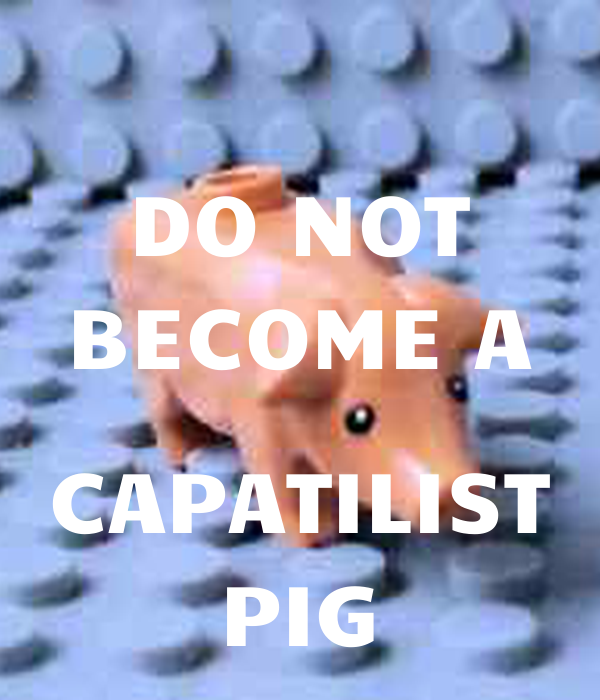 DO NOT BECOME A  CAPATILIST PIG