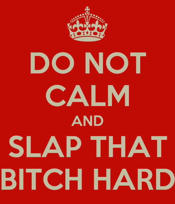 DO NOT CALM AND SLAP THAT BITCH HARD