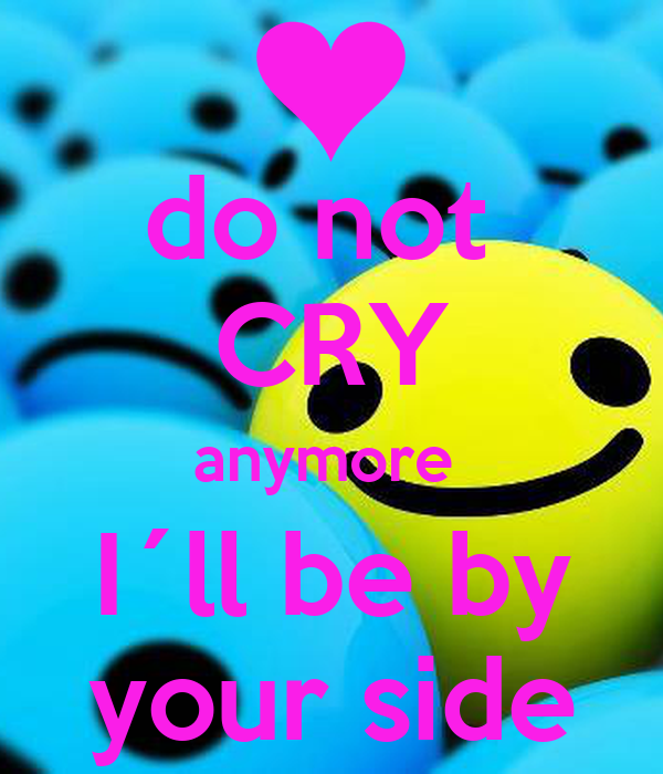 do not  CRY anymore  I´ll be by your side