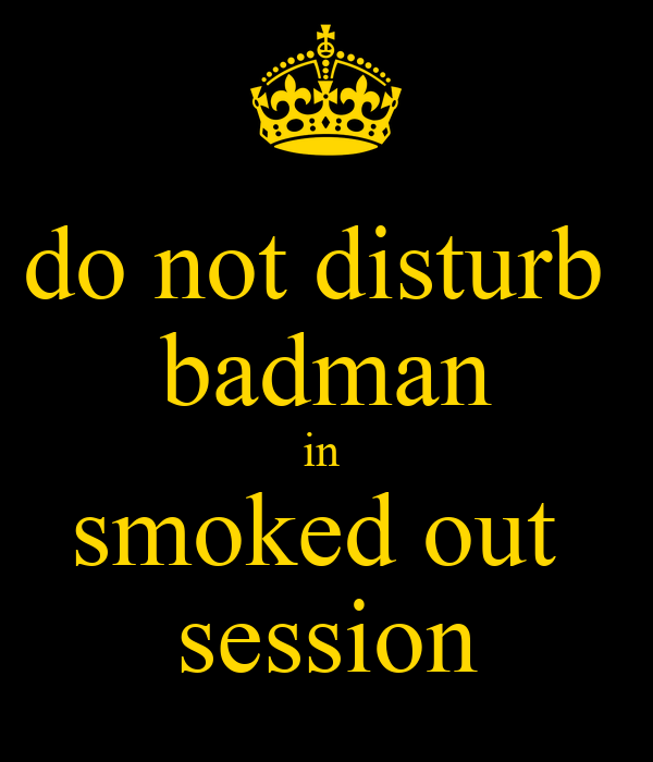do not disturb  badman in  smoked out  session