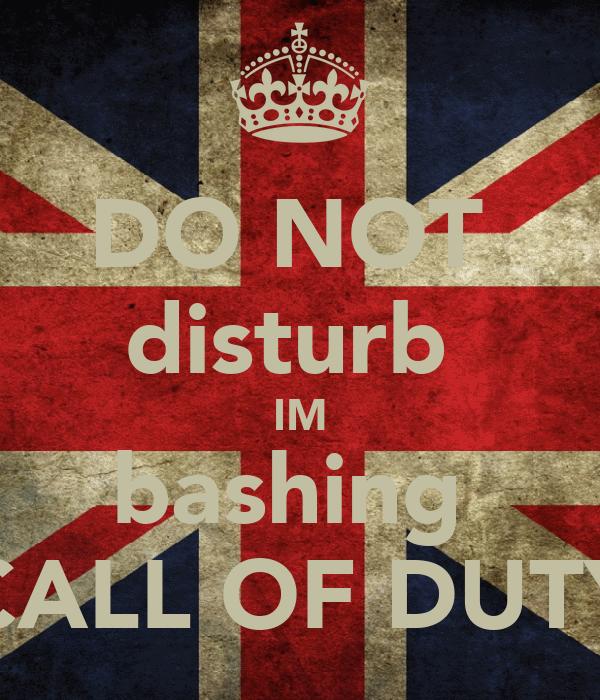 DO NOT  disturb  IM bashing  CALL OF DUTY