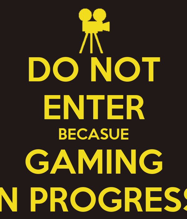 DO NOT ENTER BECASUE GAMING IN PROGRESS