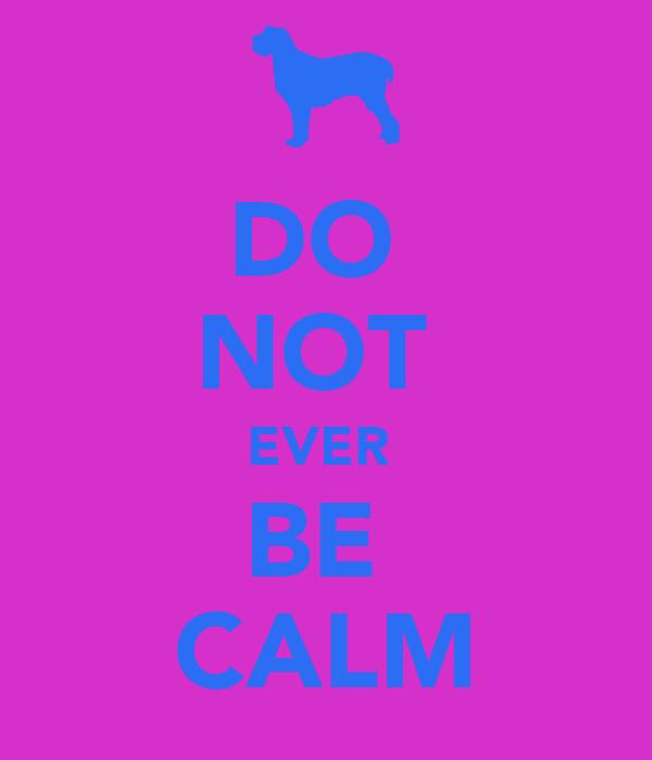 DO  NOT  EVER  BE  CALM