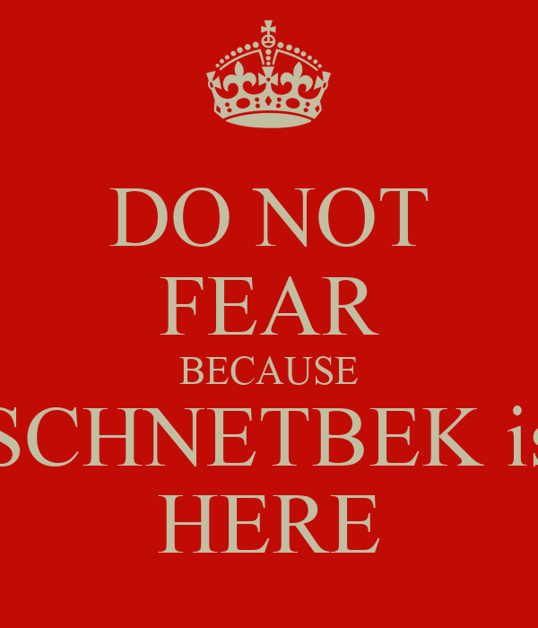 DO NOT FEAR BECAUSE SCHNETBEK is HERE