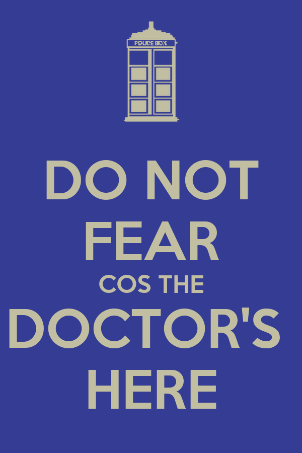 DO NOT FEAR COS THE DOCTOR'S  HERE