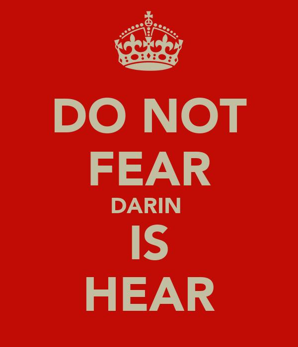 DO NOT FEAR DARIN  IS HEAR