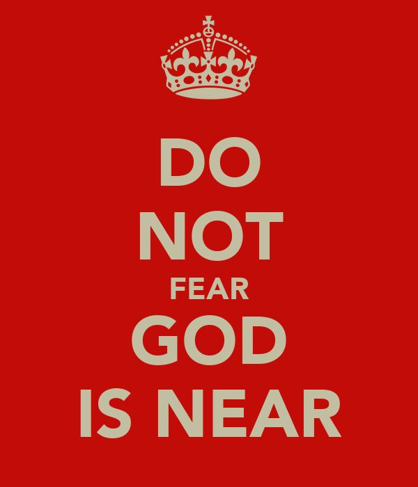 DO NOT FEAR GOD IS NEAR