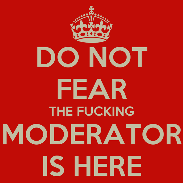 DO NOT FEAR THE FUCKING MODERATOR IS HERE