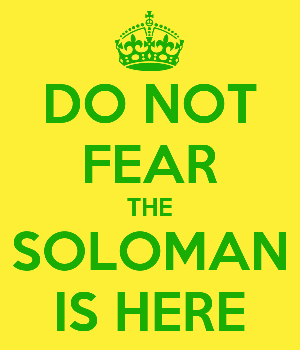 DO NOT FEAR THE SOLOMAN IS HERE