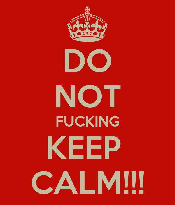 DO NOT FUCKING KEEP  CALM!!!