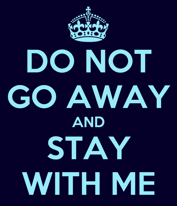 DO NOT GO AWAY AND STAY WITH ME