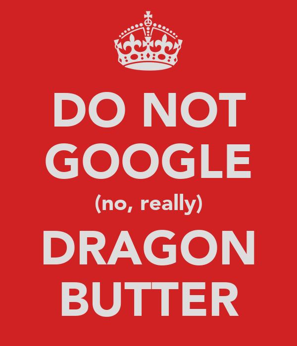 DO NOT GOOGLE (no, really) DRAGON BUTTER