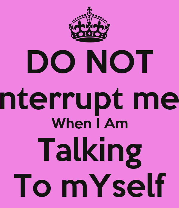 DO NOT interrupt me  When I Am Talking To mYself