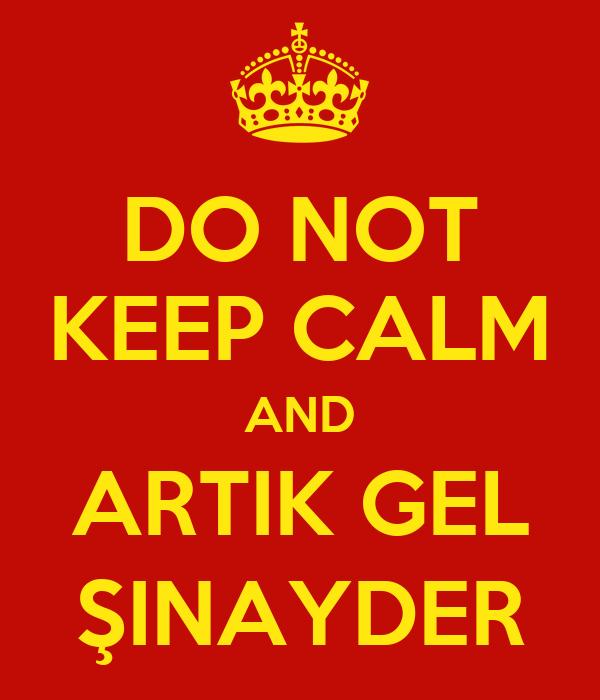 DO NOT KEEP CALM AND ARTIK GEL ŞINAYDER