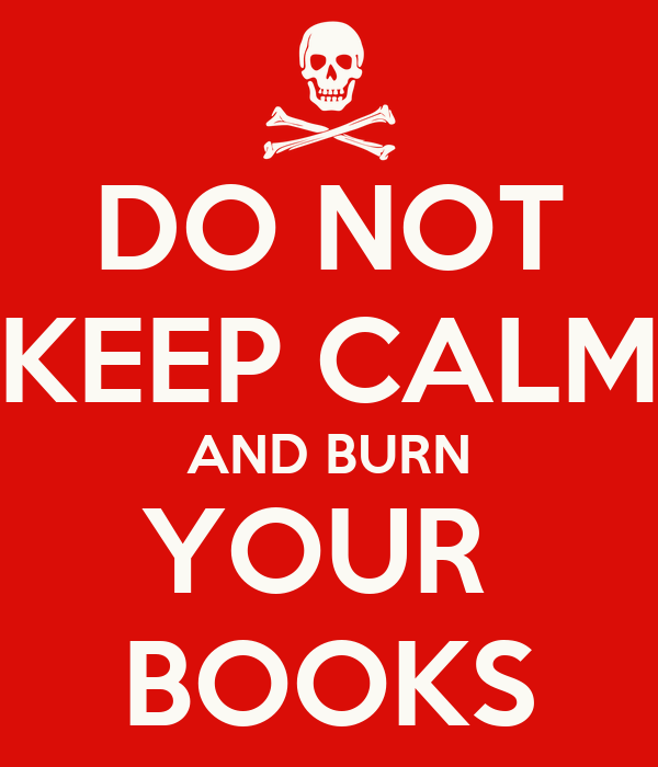 DO NOT KEEP CALM AND BURN YOUR  BOOKS