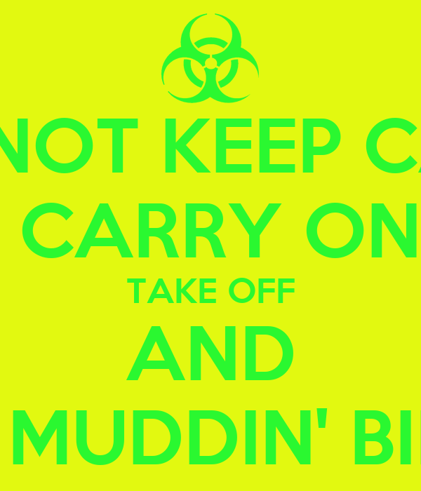 DO NOT KEEP CALM AND CARRY ON BILL TAKE OFF AND GO MUDDIN' BILL!!!