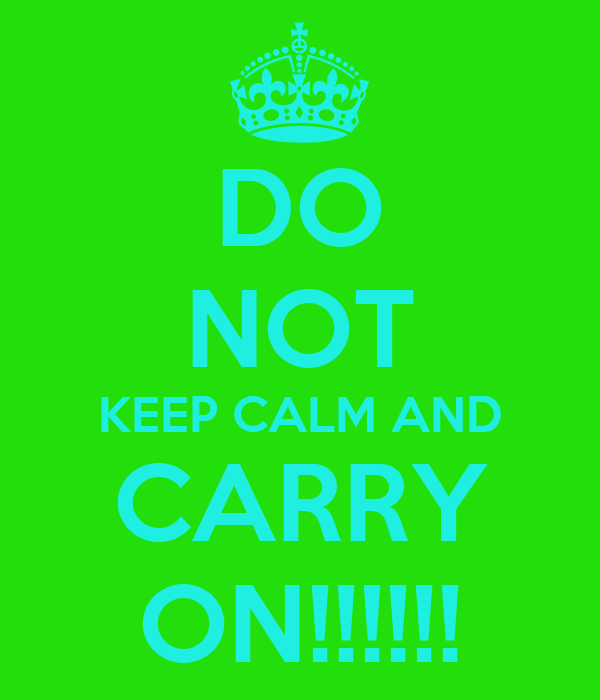 DO NOT KEEP CALM AND CARRY ON!!!!!!