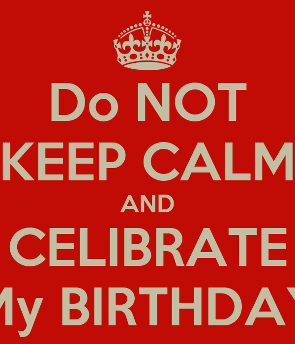 Do NOT KEEP CALM AND CELIBRATE My BIRTHDAY
