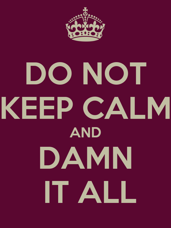 DO NOT KEEP CALM AND DAMN  IT ALL