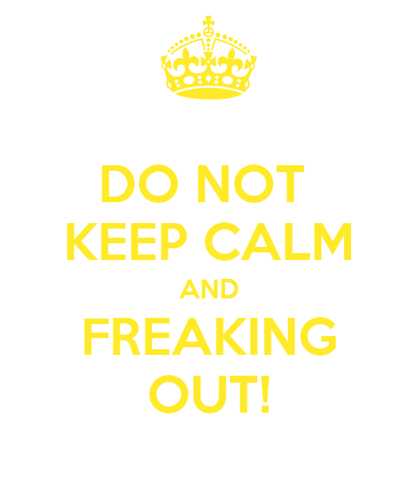 DO NOT  KEEP CALM AND FREAKING OUT!
