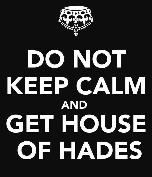 DO NOT KEEP CALM AND  GET HOUSE  OF HADES