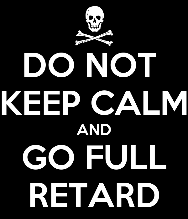 DO NOT    KEEP CALM AND GO FULL RETARD