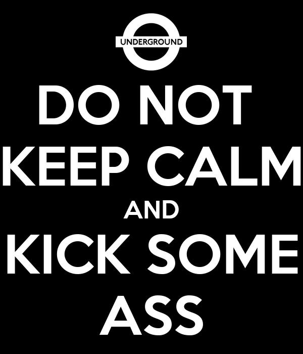 DO NOT  KEEP CALM AND KICK SOME ASS