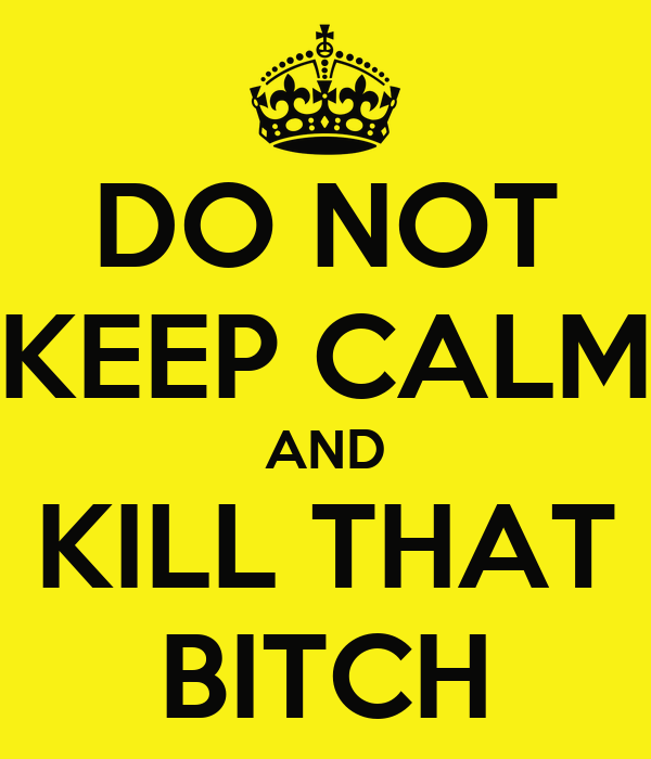DO NOT KEEP CALM AND KILL THAT BITCH