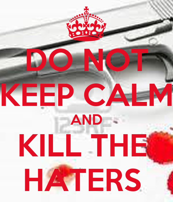 DO NOT KEEP CALM AND KILL THE  HATERS