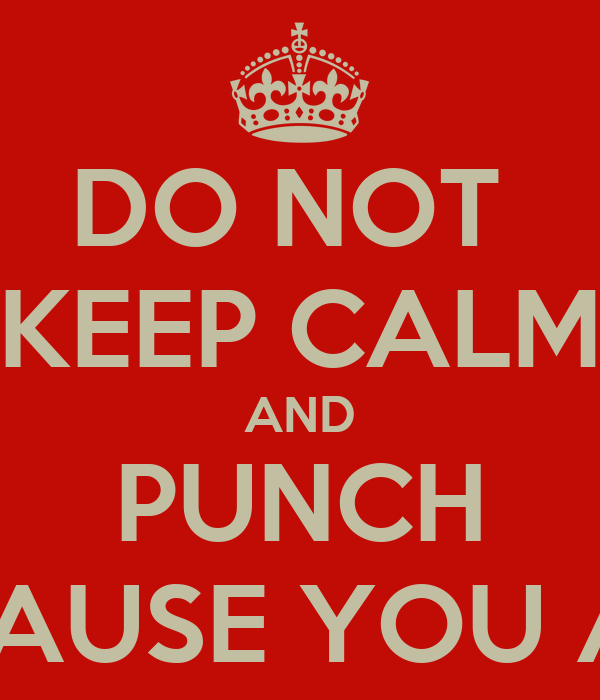 DO NOT  KEEP CALM AND PUNCH EVERYBODY CAUSE YOU ARE RETARDED