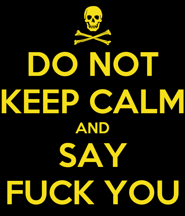 DO NOT KEEP CALM AND SAY FUCK YOU