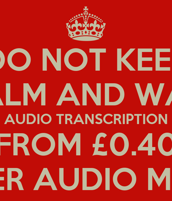 DO NOT KEEP CALM AND WAIT AUDIO TRANSCRIPTION FROM £0.40 PER AUDIO MIN